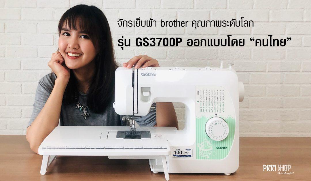 จักรเย็บผ้า brother รุ่น GS3700P ออกแบบโดยคนไทย คุณภาพระดับโลก